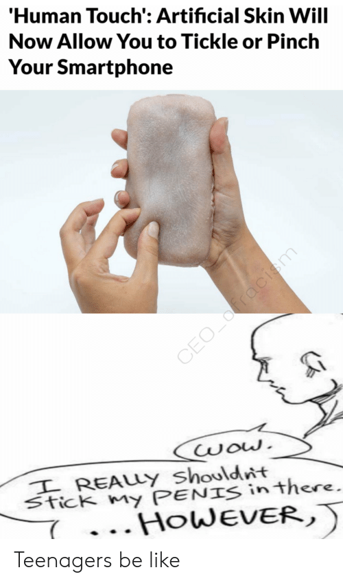 Be Like, Wow, and Artificial: 'Human Touch': Artificial Skin Will  Now Allow You to Tickle or Pinch  Your Smartphone  CEO_fracism  wow.  I REALLY Shouldnt  Stick my PENIS in there.  HOWEVER, Teenagers be like