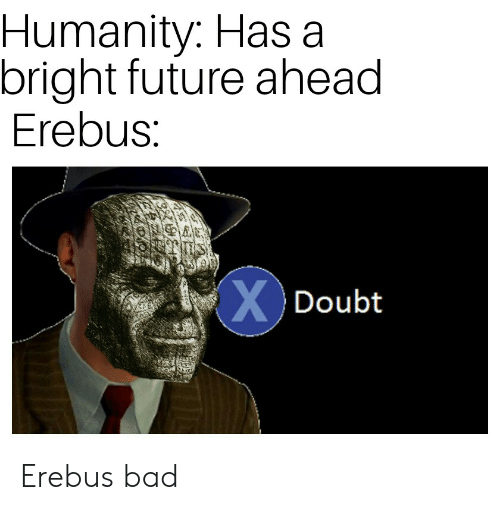 Bad, Future, and Humanity: Humanity: Has a  bright future ahead  Erebus:  XDoubt Erebus bad