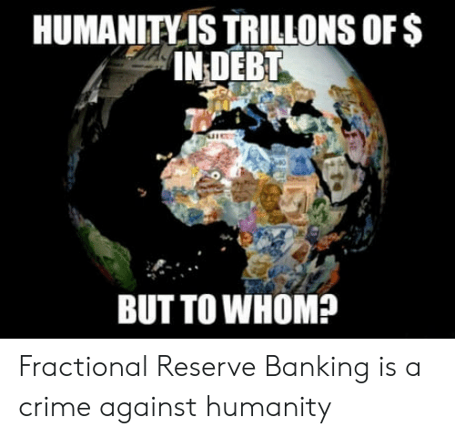 Crime, Banking, and Humanity: HUMANITY IS TRILLONS oFS  IN DEBT  BUT TO WHOM? Fractional Reserve Banking is a crime against humanity
