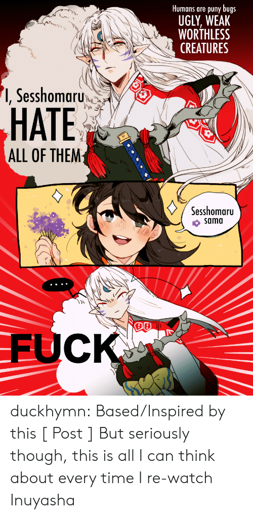 sama: Humans are puny bugs  UGLY, WEAK  WORTHLESS  CREATURES  '1, Sesshomaru  HATE  ALL OF THEM  Sesshomaru  sama  DB  FUCK duckhymn:  Based/Inspired by this [ Post ] But seriously though, this is all I can think about every time I re-watch Inuyasha