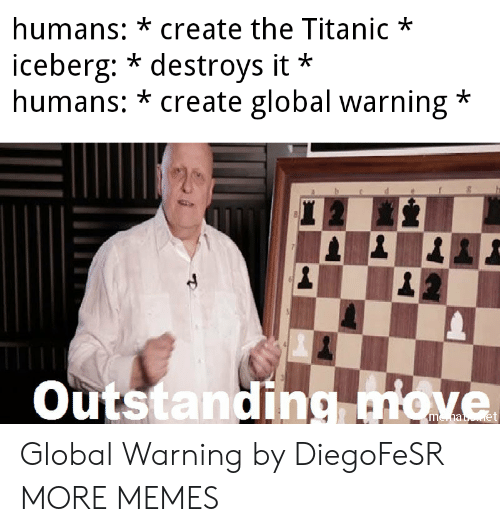 Destroys: humans: *create the Titanic*  iceberg: * destroys it  humans: * create global warning*  *  Outstanding miove Global Warning by DiegoFeSR MORE MEMES