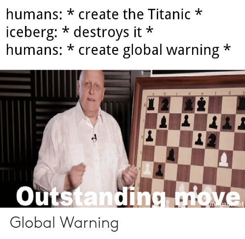 Destroys: humans: *create the Titanic*  iceberg: * destroys it  humans: * create global warning*  *  Outstanding miove Global Warning