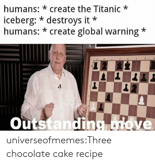Destroys: humans: *create the Titanic  iceberg: * destroys it  humans: * create global warning  Outstanding move universeofmemes:Three chocolate cake recipe