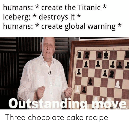 Destroys: humans: *create the Titanic  iceberg: * destroys it  humans: * create global warning  Outstanding move Three chocolate cake recipe