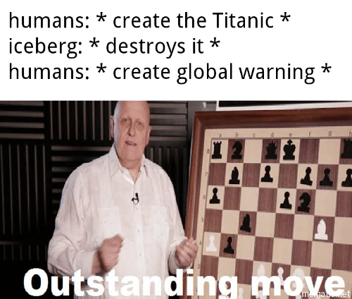 Destroys: humans: *create the Titanic*  iceberg: * destroys it  humans: * create global warning*  *  Outstanding miove