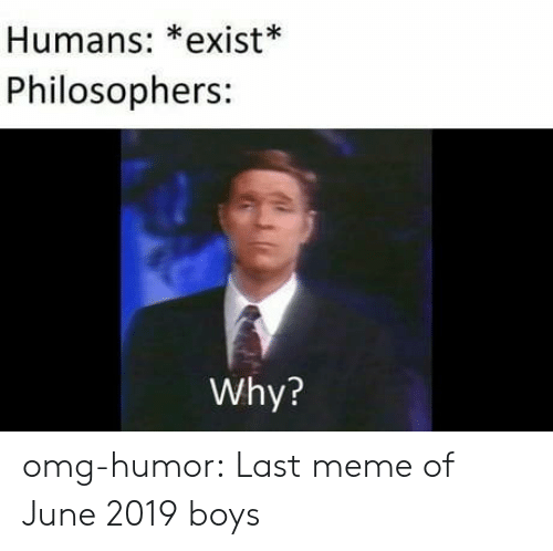 Meme, Omg, and Tumblr: Humans: *exist*  Philosophers:  Why? omg-humor:  Last meme of June 2019 boys