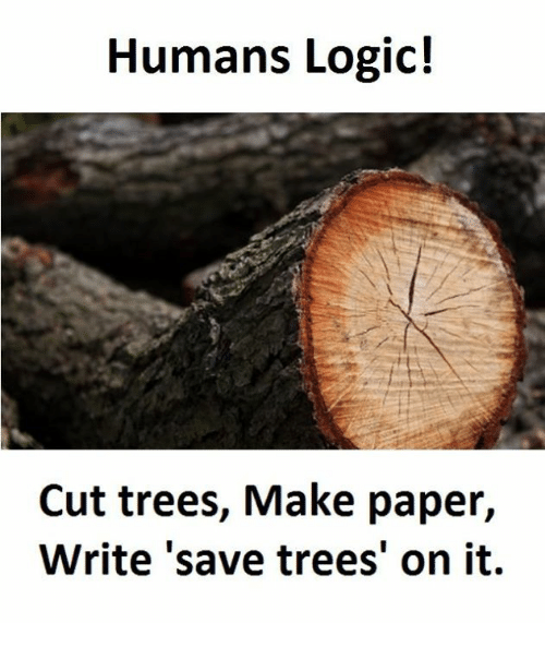 Paper Writing: Humans Logic!  Cut trees, Make paper,  Write save trees' on it.