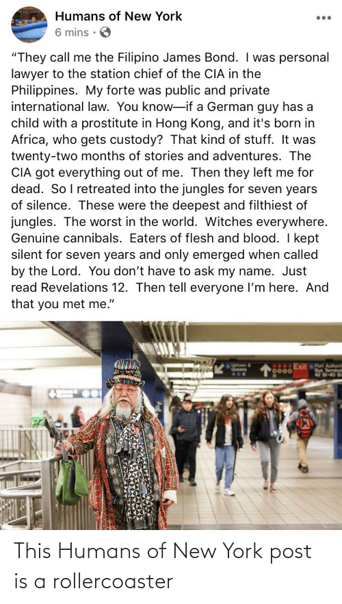 """Jungles: Humans of New York  •..  6 mins ·  """"They call me the Filipino James Bond. I was personal  lawyer to the station chief of the CIA in the  Philippines. My forte was public and private  international law. You know-if a German guy has a  child with a prostitute in Hong Kong, and it's born in  Africa, who gets custody? That kind of stuff. It was  twenty-two months of stories and adventures. The  CIA got everything out of me. Then they left me for  dead. So I retreated into the jungles for seven years  of silence. These were the deepest and filthiest of  jungles. The worst in the world. Witches everywhere.  Genuine cannibals. Eaters of flesh and blood. I kept  silent for seven years and only emerged when called  by the Lord. You don't have to ask my name. Just  read Revelations 12. Then tell everyone I'm here. And  that you met me.""""  0000Exit t  Bus Term  42 S-40 St This Humans of New York post is a rollercoaster"""