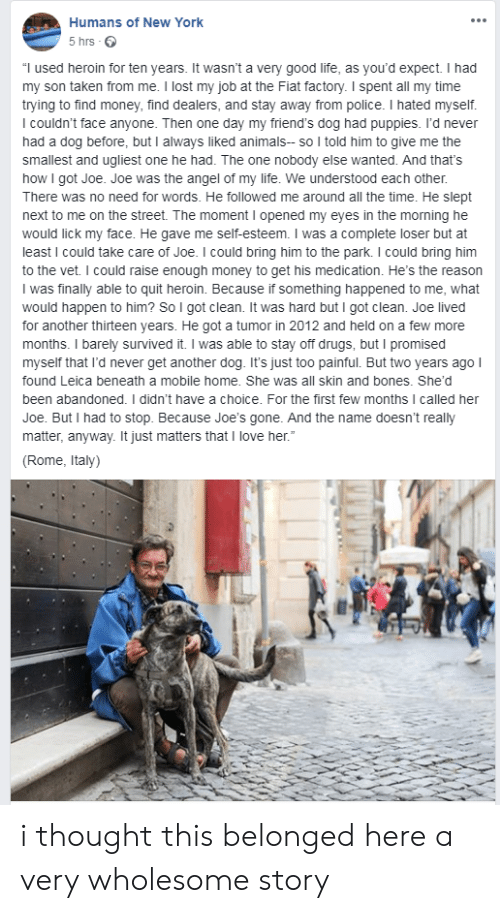 "Rome: Humans of New York  5 hrs  ""I used heroin for ten years. It wasn't a very good life, as you'd expect. I had  my son taken from me. I lost my job at the Fiat factory. I spent all my time  trying to find money, find dealers, and stay away from police. I hated myself.  I couldn't face anyone. Then one day my friend's dog had puppies. I'd never  had a dog before, but I always liked animals- so I told him to give me the  smallest and ugliest one he had. The one nobody else wanted. And that's  how I got Joe. Joe was the angel of my life. We understood each other.  There was no need for words. He followed me around all the time. He slept  next to me on the street. The moment I opened my eyes in the morning he  would lick my face. He gave me self-esteem. I was a complete loser but at  least I could take care of Joe. I could bring him to the park. I could bring him  to the vet. I could raise enough money to get his medication. He's the reason  I was finally able to quit heroin. Because if something happened to me, what  would happen to him? So I got clean. It was hard but I got clean. Joe lived  for another thirteen years. He got a tumor in 2012 and held on a few more  months. I barely survived it. I was able to stay off drugs, but I promised  myself that I'd never get another dog. It's just too painful. But two years ago I  found Leica beneath a mobile home. She was all skin and bones. She'd  been abandoned. I didn't have a choice. For the first few months I called her  Joe. But I had to stop. Because Joe'ss gone. And the name doesn't really  matter, anyway. It just matters that I love her.""  (Rome, Italy) i thought this belonged here a very wholesome story"
