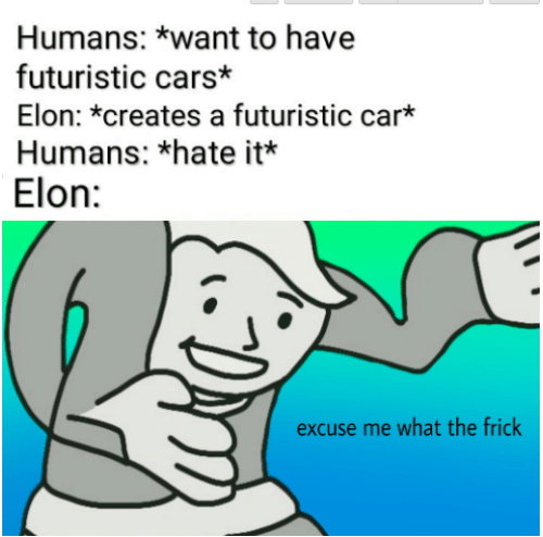 Cars, Frick, and Car: Humans: *want to have  futuristic cars*  Elon: *creates a futuristic car*  Humans: *hate it*  Elon:  excuse me what the frick