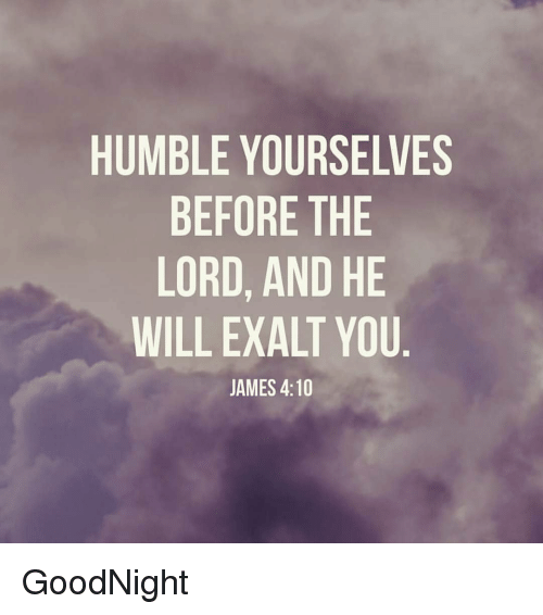 HUMBLE YOURSELVES BEFORE THE LORD AND HE WILL EXALT YOU