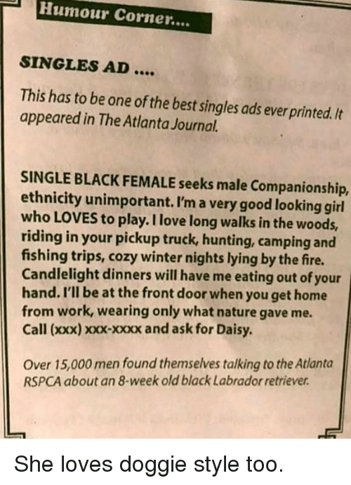 Rspca: Humour Corner....  SINGLES AD  This has to be one of the best singles ads ever printed. It  appeared in The Atlanta Journal.  SINGLE BLACK FEMALE seeks male Companionship,  ethnicity unimportant. I'm a very good looking girl  who LOVES to play. I love long walks in the woods,  riding in your pickup truck, hunting, camping and  fishing trips, cozy winter nights lying by the fire.  Candlelight dinners will have me eating out of your  hand. I'll be at the front door when you get home  from work, wearing only what nature gave me  Call (xxx) xxx-xxxx and ask for Daisy  Over 15,000 men found themselves talking to the Atlanta  RSPCA about an 8-week old black Labrador retriever She loves doggie style too.