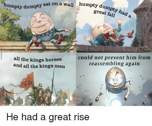 Fall, Horses, and Dank Memes: humpty dumpty had  great fall  humpty du  humpty dumpty sat on a wall  a.  could not prevent him from  reassembling again  a.  all the kings horses  and all the kings men  0