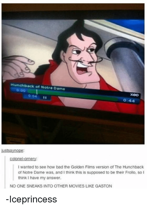 hunchback: Hunchback of Notre Dame  XOD  O:44  lustSaynope:  I wanted to see how bad the Golden Films version of The Hunchback  of Notre Dame was, and I think this is supposed to be their Frollo, so I  think I have my answer.  NO ONE SNEAKS INTO OTHER MOVIES LIKE GASTON -Iceprincess