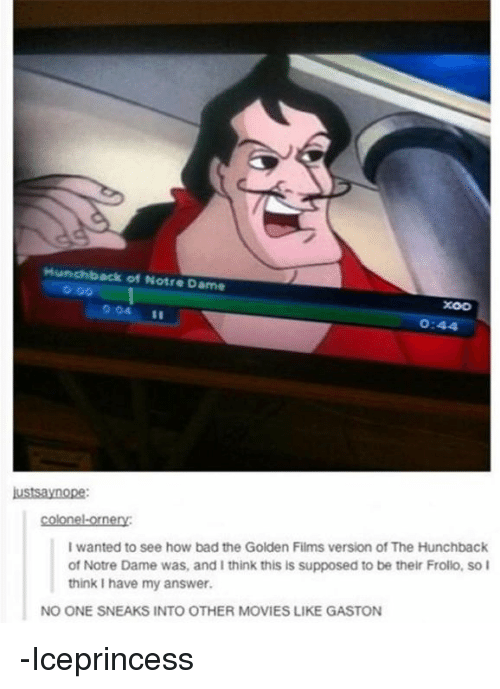 hunchback: Hunchback of Notre Dame  XOO  0:44  ustsaynope  colonel-ornery  I wanted to see how bad the Golden Films version of The Hunchback  of Notre Dame was, and I think this is supposed to be their Frollo, so I  think I have my answer  NO ONE SNEAKS INTO OTHER MOVIES LIKE GASTON -Iceprincess
