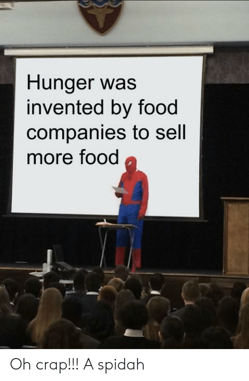 hunger: Hunger was  invented by food  companies to sell  more food Oh crap!!! A spidah