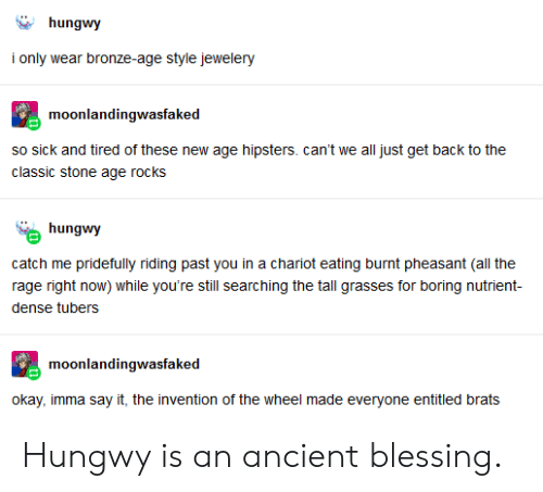 Tumblr, Say It, and Okay: hungwy  i only wear bronze-age style jewelery  moonlandingwasfaked  so sick and tired of these new age hipsters. can't we all just get back to the  classic stone age rocks  hungwy  catch me  pridefully riding past you in a chariot eating burnt pheasant (all the  rage right now) while you're stll searching the tall grasses for boring nutrient-  dense tubers  moonlandingwasfaked  okay, imma say it, the invention of the wheel made everyone entitled brats Hungwy is an ancient blessing.