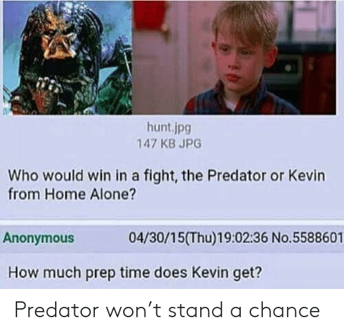 Home Alone: hunt.jpg  147 KB JPG  Who would win in a fight, the Predator or Kevin  from Home Alone?  04/30/15(Thu)19:02:36 No.5588601  Anonymous  How much prep time does Kevin get? Predator won't stand a chance