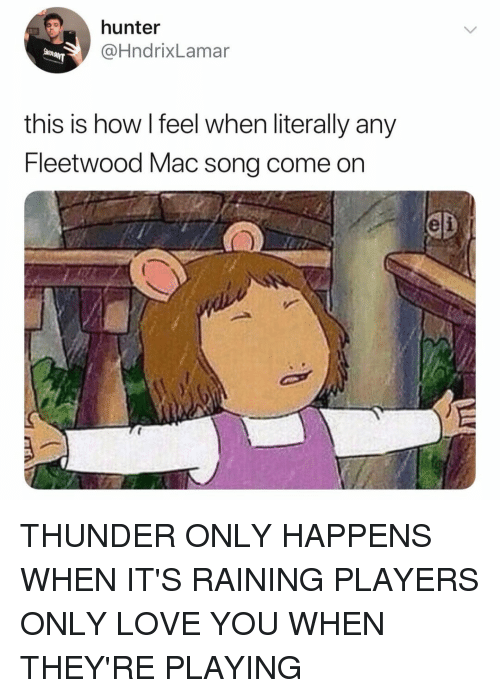 Love, Relatable, and Fleetwood Mac: hunter  @HndrixLamar  this is how l feel when literally any  Fleetwood Mac song come on  eli THUNDER ONLY HAPPENS WHEN IT'S RAINING PLAYERS ONLY LOVE YOU WHEN THEY'RE PLAYING