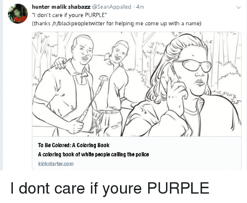 "Blackpeopletwitter, Book, and Purple: hunter malik shabazz @SeanAppalled 4m  ""l don't care if youre PURPLE  (thanks /r/blackpeopletwitter for helping me come up with a name)  To Be Coored: A Colorlng Book  A colorlng book of whte peopla calling the polka  klckstarter.com I dont care if youre PURPLE"