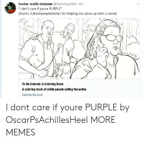 "Blackpeopletwitter, Dank, and Memes: hunter malik shabazz @SeanAppalled 4m  ""l don't care if youre PURPLE  (thanks /r/blackpeopletwitter for helping me come up with a name)  To Be Coored: A Colorlng Book  A colorlng book of whte peopla calling the polka  klckstarter.com I dont care if youre PURPLE by OscarPsAchillesHeel MORE MEMES"