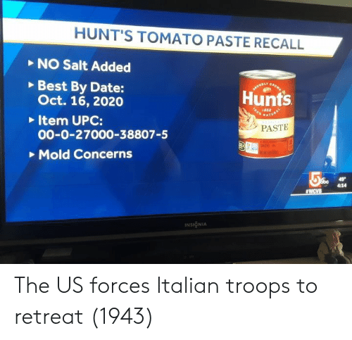 Paste: HUNT'S TOMATO PASTE RECALL  NO Salt Added  Best By Date:  Oct. 16, 2020  Item UPC:  00-0-27000-38807-5  Mold Concerns  Hunts  o 1888  PASTE  4:14  INSIGNIA The US forces Italian troops to retreat (1943)