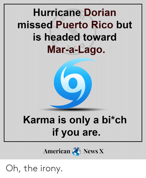 Memes, News, and American: Hurricane Dorian  missed Puerto Rico but  is headed toward  Mar-a-Lago.  Karma is only a bi*ch  if you are.  American  News X Oh, the irony.