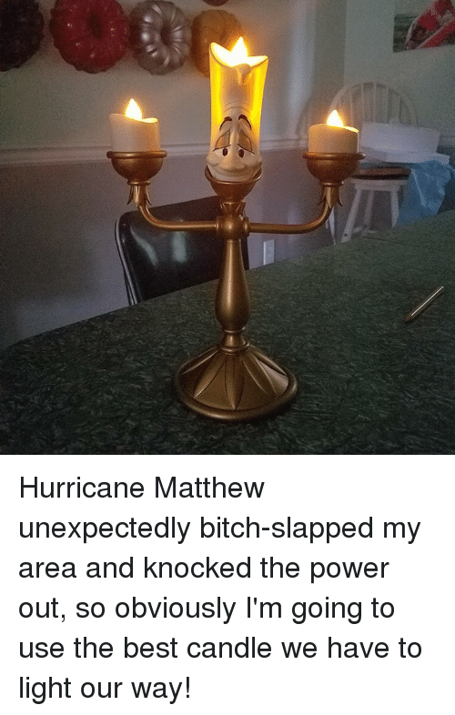 Bitch Slaps: Hurricane Matthew unexpectedly bitch-slapped my area and knocked the power out, so obviously I'm going to use the best candle we have to light our way!