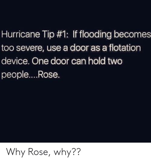 Hurricane: Hurricane Tip #1: If flooding becomes  too severe, use a door as a flotation  device. One door can hold two  people....Rose. Why Rose, why??