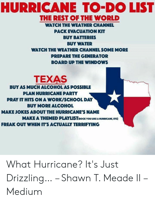 Windows Flag Meme: HURRICANE TO-DO LIST  THE REST OF THE WORLD  WATCH THE WEATHER CHANNEL  PACK EVACUATION KIT  BUY BATTERIES  BUY WATER  WATCH THE WEATHER CHANNEL SOME MORE  PREPARE THE GENERATOR  BOARD UP THE WINDOWS  TEXAS  BUY AS MUCH ALCOHOL AS POSSIBLE  PLAN HURRICANE PARTY  PRAY IT HITS ON A WORK/SCHOOL DAY  BUY MORE ALCOHOL  MAKE JOKES ABOUT THE HURRICANE'S NAME  MAKE A THEMED PLAYLISTROC OUEA HURRICANE, ETC)  FREAK OUT WHEN IT'S ACTUALLY TERRIFYING What Hurricane? It's Just Drizzling… – Shawn T. Meade II – Medium
