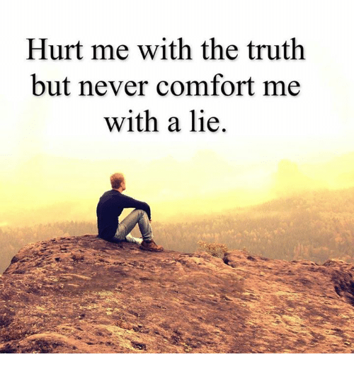 Hurtfully: Hurt me with the truth  but never comfort me  with a lie