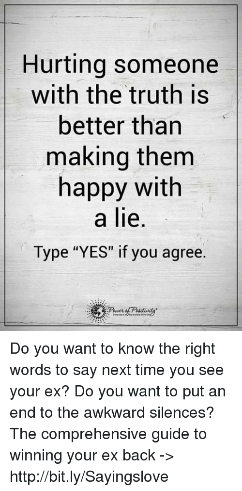"""Awkward Silences: Hurting someone  with the truth is  better than  making them  happy with  a lie.  Type """"YES"""" if you agree. Do you want to know the right words to say next time you see your ex? Do you want to put an end to the awkward silences? The comprehensive guide to winning your ex back -> http://bit.ly/Sayingslove"""