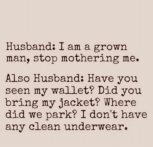 ean: Husband: I am a grown  man, stop mothering me.  Also Husband: Have you  seen my wallet? Did you  bring my jacket? Where  did we park? I don't have  any c ean underwear.