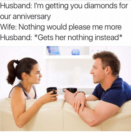 Pleases Me: Husband: I'm getting you diamonds for  our anniversary  Wife: Nothing would please me more  Husband: Gets her nothing instead