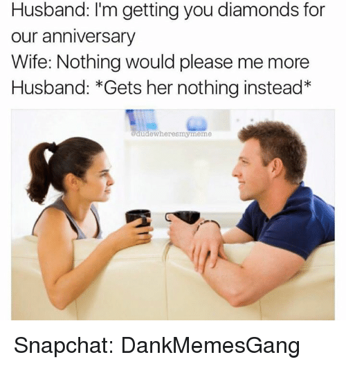 Pleases Me: Husband: I'm getting you diamonds for  our anniversary  Wife: Nothing would please me more  Husband: Gets her nothing instead  dude wheresmymeme Snapchat: DankMemesGang