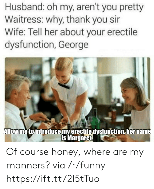 thank you sir: Husband: oh my, aren't you pretty  Waitress: why, thank you sir  Wife: Tell her about your erectile  dysfunction, George  Allow me to introduce my erectile dysfunction,her name  is Margaret Of course honey, where are my manners? via /r/funny https://ift.tt/2I5tTuo