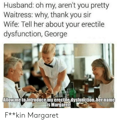thank you sir: Husband: oh my, aren't you pretty  Waitress: why, thank you sir  Wife: Tell her about your erectile  dysfunction, George  Allow me to introducemy erectile dysfunction, her name  is Margaret F**kin Margaret