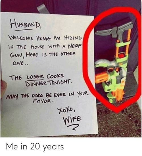 20 Years: HusBAND,  WELCOME HOME. I'M HIDING  IN THE HOUSE WITH A NERF  GUN, HERE IS THE OTHER  ONE...  THE LOSER COOKS  DINNER TONIGHT.  MAY THE ODDS BE EVER IN YOUR  FAVOR.  XoXo,  WIFE Me in 20 years