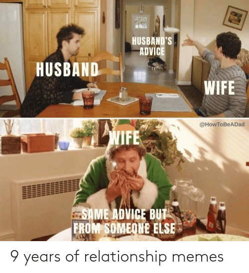 Someone Else: HUSBAND'S  ADVICE  HUSBAND  WIFE  @HowToBeADad  WIFE  SAME ADVICE BUT  FROM SOMEONE ELSE 9 years of relationship memes