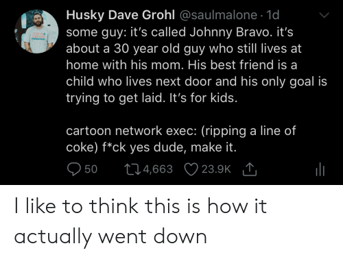 ripping: Husky Dave Grohl @saulmalone. 1d  some guy: it's called Johnny Bravo. it's  about a 30 year old guy who still lives at  home with his mom. His best friend is a  child who lives next door and his only goal is  trying to get laid. It's for kids  ICK TO  cartoon network exec: (ripping a line of  coke) f*ck yes dude, make it  950 t04,663 23.9K I like to think this is how it actually went down