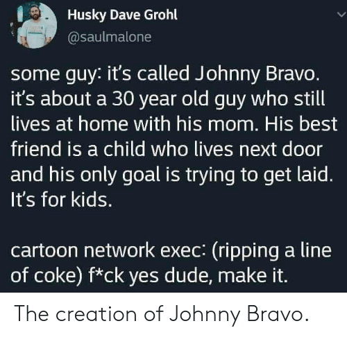 ripping: Husky Dave Grohl  @saulmalone  some guy: it's called Johnny Bravo.  it's about a 30 year old guy who still  lives at home with his mom. His best  friend is a child who lives next door  and his only goal is trying to get laid.  It's for kids.  cartoon network exec: (ripping a line  of coke) f*ck yes dude, make it. The creation of Johnny Bravo.