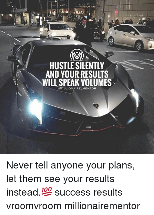 volumes: HUSTLE SILENTLY  AND YOUR RESULTS  WILL SPEAK VOLUMES  OMTELIONAIRE MENTOR Never tell anyone your plans, let them see your results instead.💯 success results vroomvroom millionairementor
