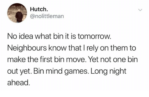 Memes, Games, and Tomorrow: Hutch.  @nolittleman  No idea what bin it is tomorrow.  Neighbours know that I rely on them to  make the first bin move. Yet not one bin  out yet. Bin mind games. Long night  ahead.