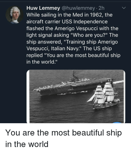 """uss: Huw Lemmey @huwlemmey 2h  While sailing in the Med in 1962, the  aircraft carrier USS Independence  flashed the Amerigo Vespucci with the  light signal asking """"Who are you?"""" The  ship answered, """"Training ship Amerigo  Vespucci, Italian Navy."""" The US ship  replied You are the most beautiful ship  in the world."""" You are the most beautiful ship in the world"""