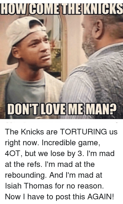 torturous: HUWCOMEUHELKNUCKS  DON'T LOVE ME  MAN? The Knicks are TORTURING us right now. Incredible game, 4OT, but we lose by 3. I'm mad at the refs. I'm mad at the rebounding. And I'm mad at Isiah Thomas for no reason. Now I have to post this AGAIN!