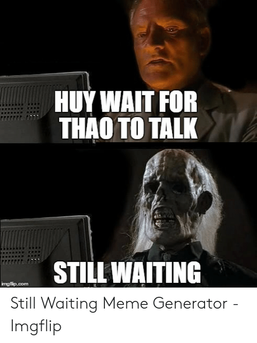 Still Waiting Meme: HUY WAIT FOR  THAO TO TALK  STILLWAITING  imgfiip.com Still Waiting Meme Generator - Imgflip