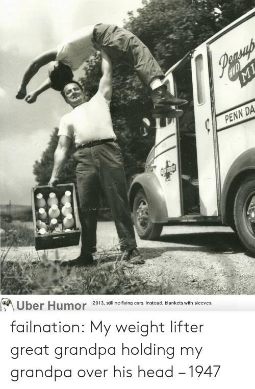 Cars, Head, and Tumblr: HVD  MI  PENN DA  Uber Humor 2013, still no flying cars. Instead, blankets with sleeves. failnation:  My weight lifter great grandpa holding my grandpa over his head – 1947