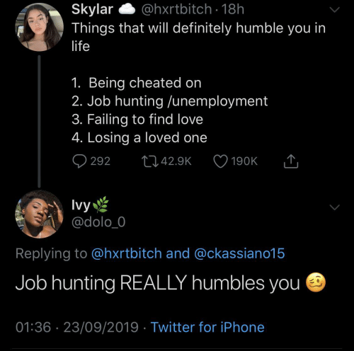 To Find: @hxrtbitch · 18h  Skylar  Things that will definitely humble you in  life  1. Being cheated on  2. Job hunting /unemployment  3. Failing to find love  4. Losing a loved one  Q 292  2742.9K  190K  Ivy  @dolo_0  Replying to @hxrtbitch and @ckassiano15  Job hunting REALLY humbles you e  01:36 · 23/09/2019 · Twitter for iPhone