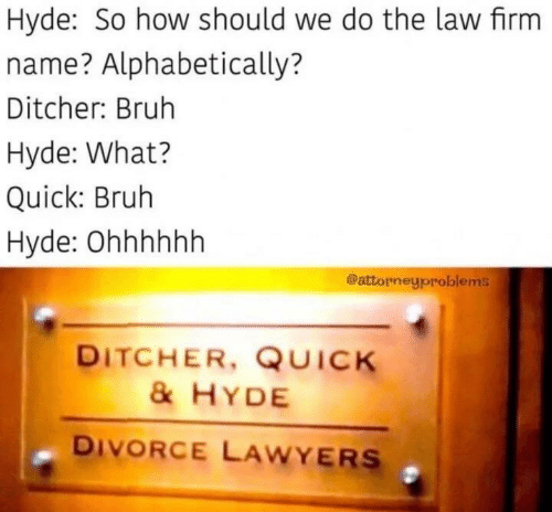 Lawyers: Hyde: So how should we do the law firm  name? Alphabetically?  Ditcher: Bruh  Hyde: What?  Quick: Bruh  Hyde: Ohhhhhh  @attorneyproblems  DITCHER, QUICK  &HYDE  DIVORCE LAWYERS