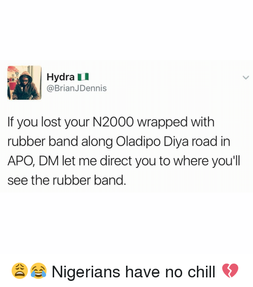 Rubber Banding: Hydra  @Brian JDennis  f you lost your N2000 wrapped with  rubber band along Oladipo Diya road in  APO, DM let me direct you to where you'll  see the rubber band 😩😂 Nigerians have no chill 💔